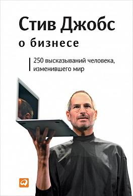 Стив Джобс о бизнесе: 250 высказываний человека, изменившего мир Джобс С