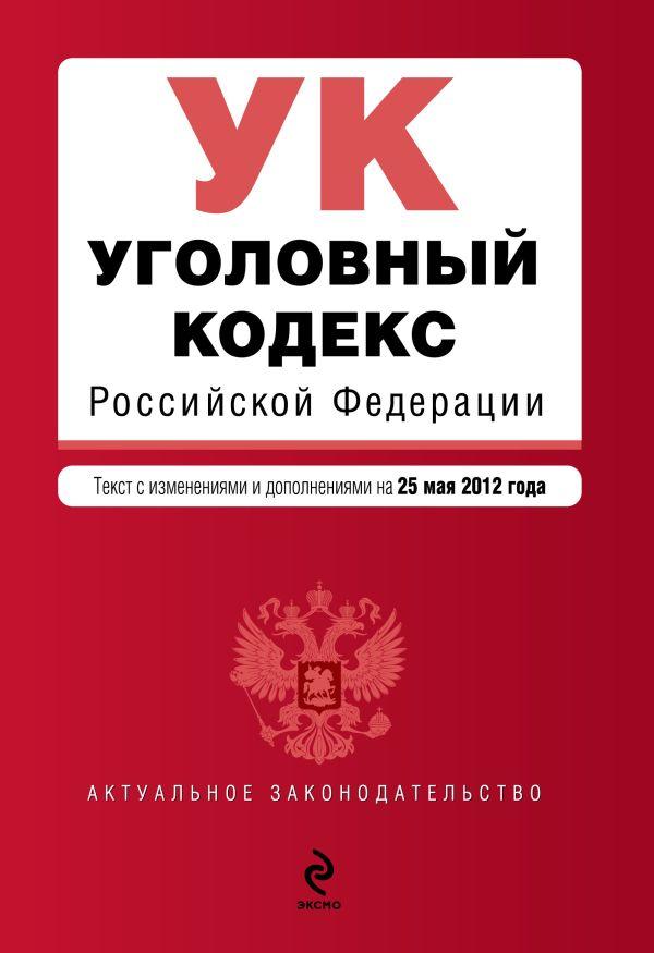 Уголовный кодекс Российской Федерации : текст с изм. и доп. на 25 мая 2012 г.