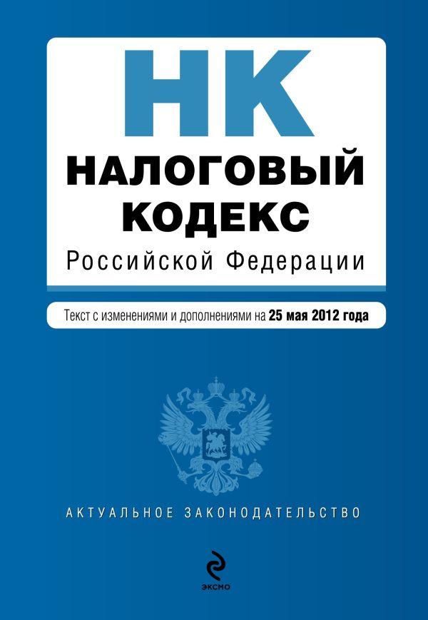 Налоговый кодекс Российской Федерации. Части первая и вторая : текст с изм. и доп. на 25 мая 2012 г.