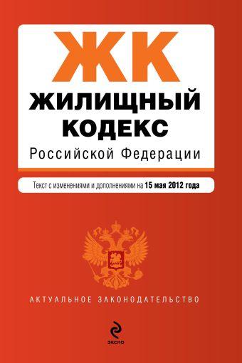 Жилищный кодекс Российской Федерации : текст с изм. и доп. на 15 мая 2012 г.