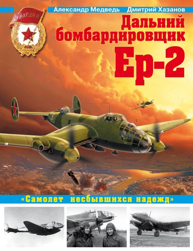 Медведь А.Н., Хазанов Д.Б. - Дальний бомбардировщик Ер-2. «Самолет несбывшихся надежд» обложка книги