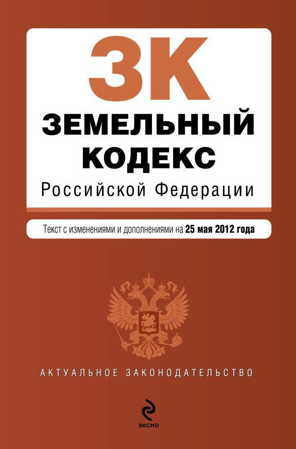 Земельный кодекс Российской Федерации : текст с изм. и доп. на 25 мая 2012 г.