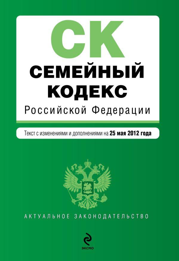 Семейный кодекс Российской Федерации : текст с изм. и доп. на 25 мая 2012 г.