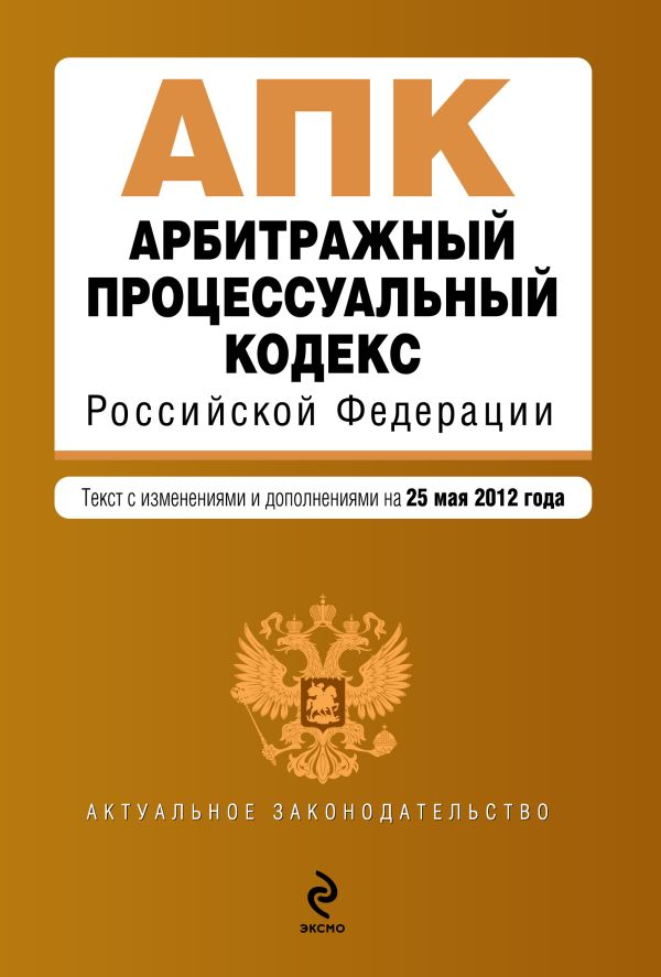 Арбитражный процессуальный кодекс Российской Федерации : текст с изм. и доп. на 25 мая 2012 г.
