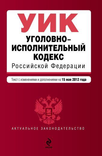 Уголовно-исполнительный кодекс Российской Федерации : текст с изм. и доп. на 15 мая 2012 г.