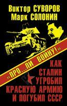 Суворов В., Солонин М. - «Про…ли войну!» Как Сталин угробил Красную Армию и погубил СССР' обложка книги