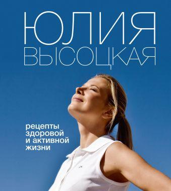 Рецепты здоровой и активной жизни Высоцкая Ю.А.
