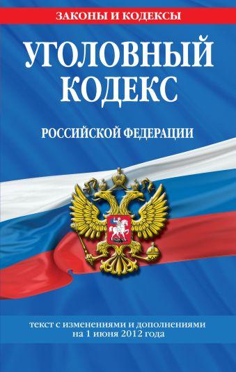 Уголовный кодекс Российской Федерации : текст с изм. и доп. на 1 июня 2012 г.