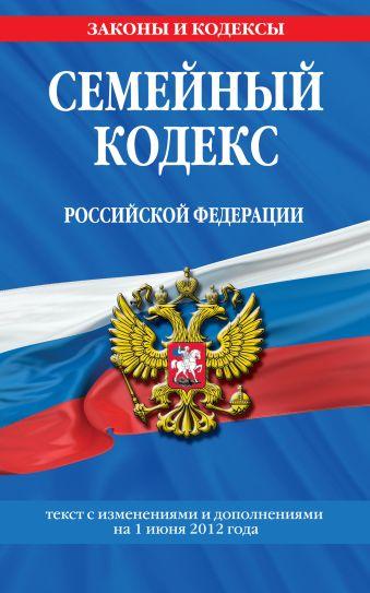 Семейный кодекс Российской Федерации : текст с изм. и доп. на 1 июня 2012 г.
