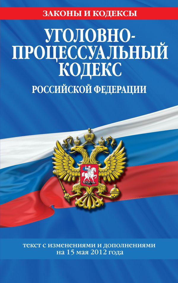Уголовно-процессуальный кодекс Российской Федерации : текст с изм. и доп. на 15 мая 2012 г.