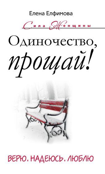 Одиночество, прощай! Верю, надеюсь, люблю Елфимова Е.В.