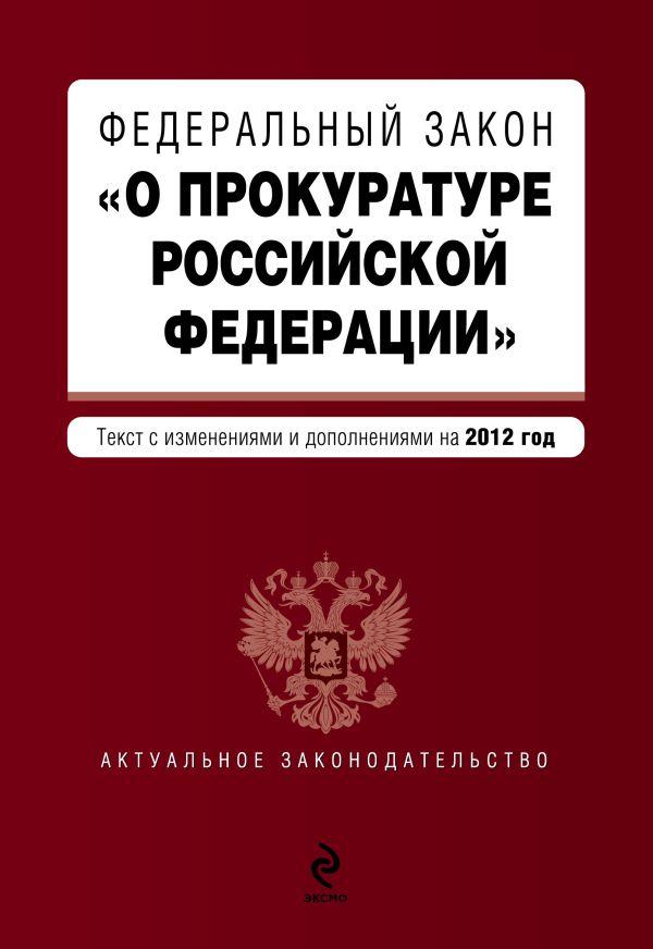 """Федеральный закон """"О прокуратуре Российской Федерации"""". Текст с изменениями и дополнениями на 2012 год"""