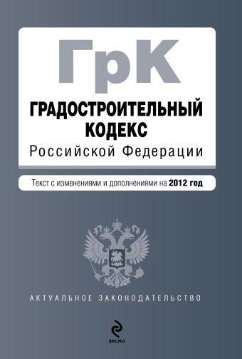 Градостроительный кодекс Российской Федерации : текст с изменениями и дополнениями на 2012 г.