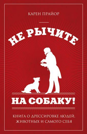 Не рычите на собаку!: книга о дрессировке людей, животных и самого себя (нов оф) Прайор К.