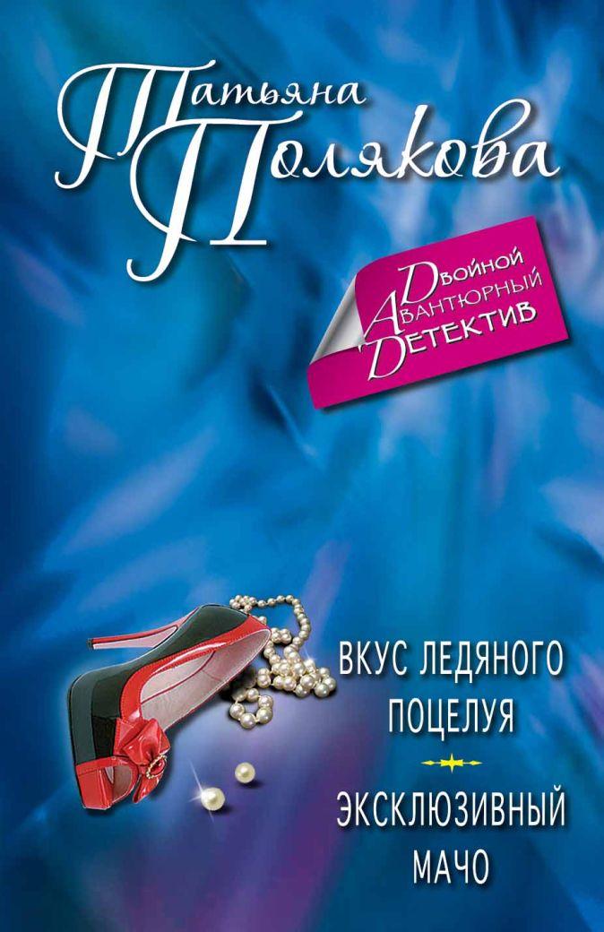 Полякова Т.В. - Вкус ледяного поцелуя. Эксклюзивный мачо обложка книги