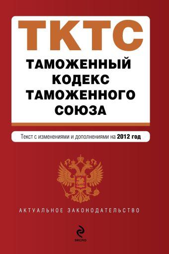 Таможенный кодекс Таможенного союза : текст с изменениями и дополнениями на 2012 г.