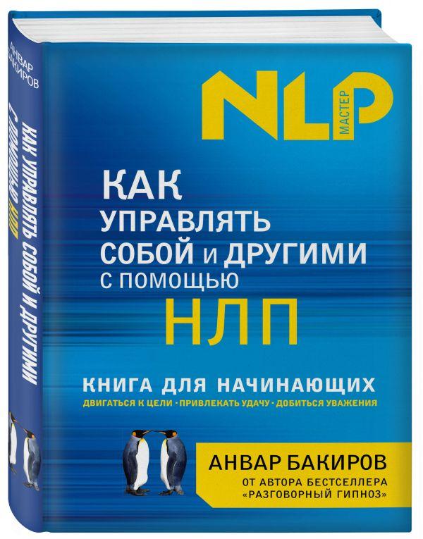 Как управлять собой и другими с помощью НЛП. Книга для начинающих Бакиров А.К.