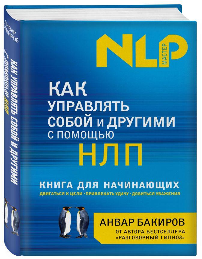 Анвар Бакиров - Как управлять собой и другими с помощью НЛП. Книга для начинающих обложка книги