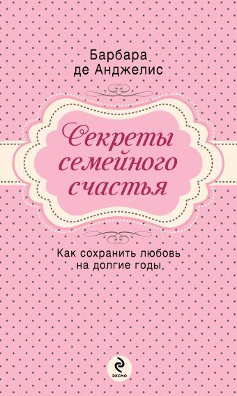 Секреты семейного счастья Анджелис Б.Д.