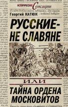 Катюк Г.П. - Русские – не славяне, или Тайна ордена московитов' обложка книги