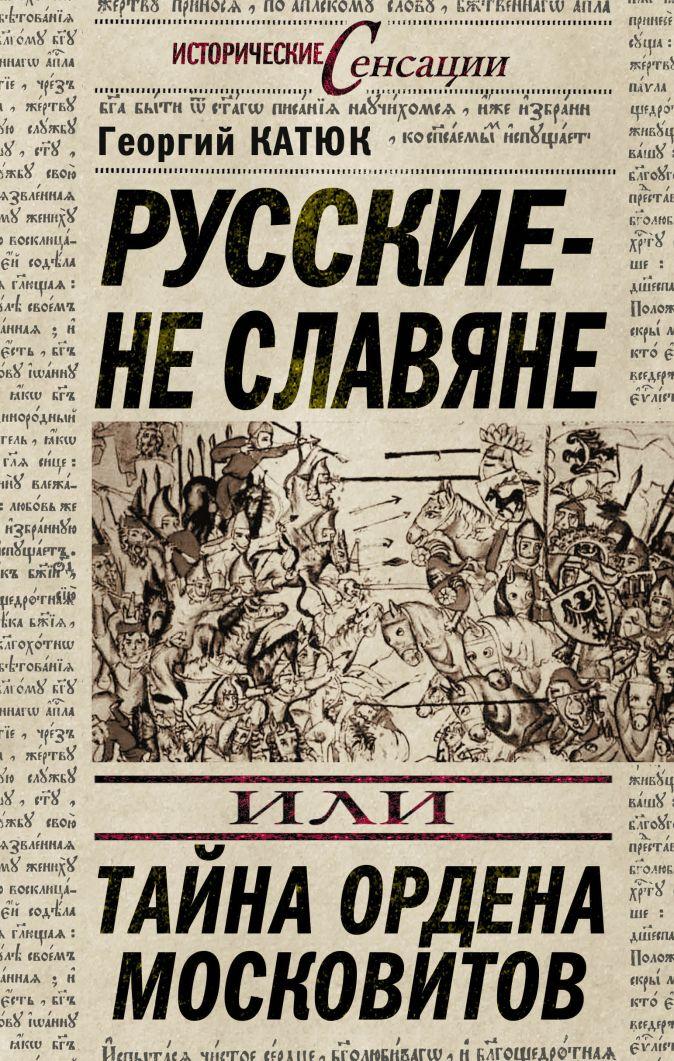 Русские – не славяне, или Тайна ордена московитов Катюк Г.П.