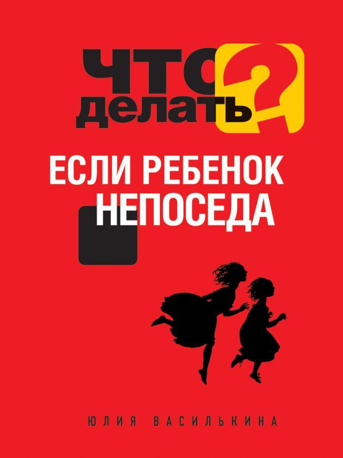 Юлия Василькина - Что делать, если ребенок непоседа обложка книги