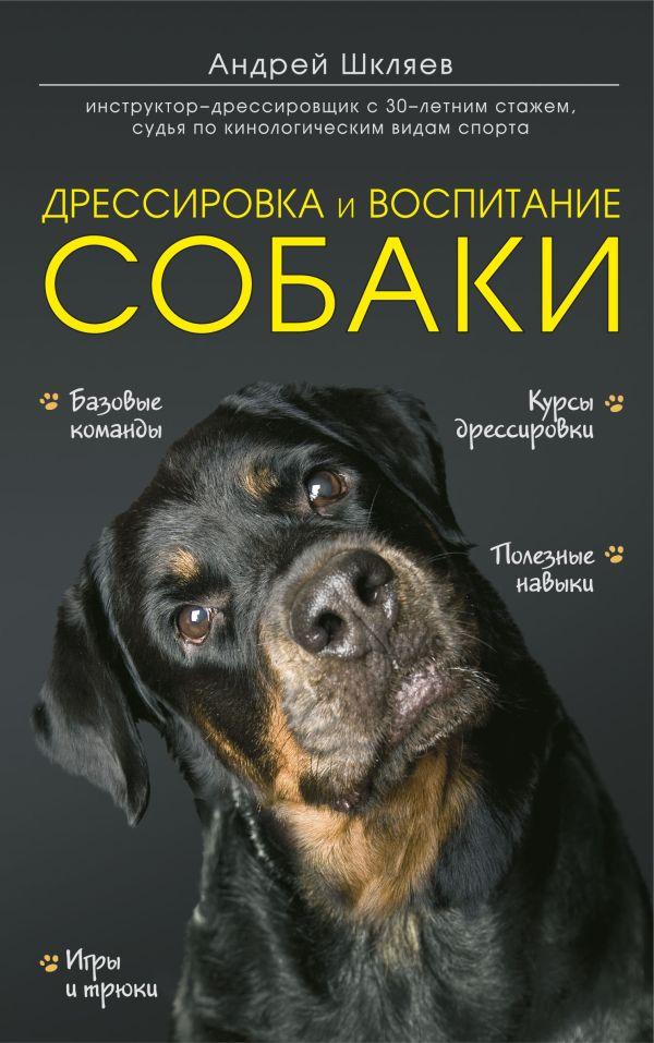 Шкляев Андрей Николаевич Дрессировка и воспитание собаки