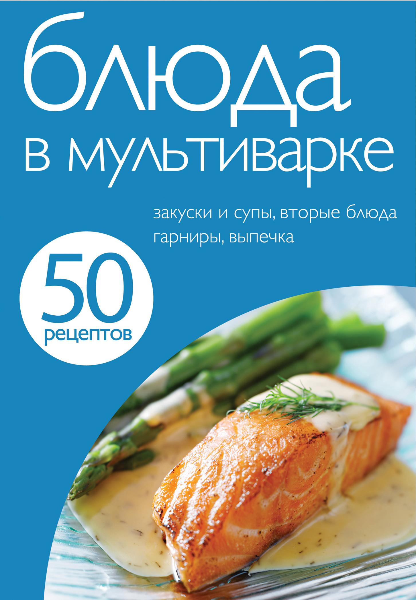 50 рецептов. Блюда в мультиварке 50 рецептов блюда в мультиварке