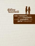 Как говорить, чтобы дети слушали, и как слушать, чтобы дети говорили (подар) Адель Фабер, Элейн Мазлиш