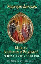 Джордж М. - Между ангелом и ведьмой. Генрих VIII и шесть его жен' обложка книги