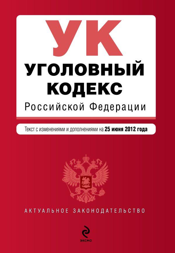 Уголовный кодекс Российской Федерации : текст с изм. и доп. на 25 июня 2012 г.