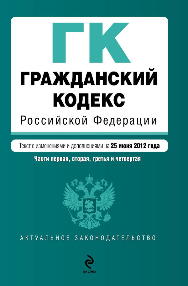Гражданский кодекс Российской Федерации. Части первая, вторая, третья и четвертая : текст с изм. и доп. на 25 июня 2012 г.