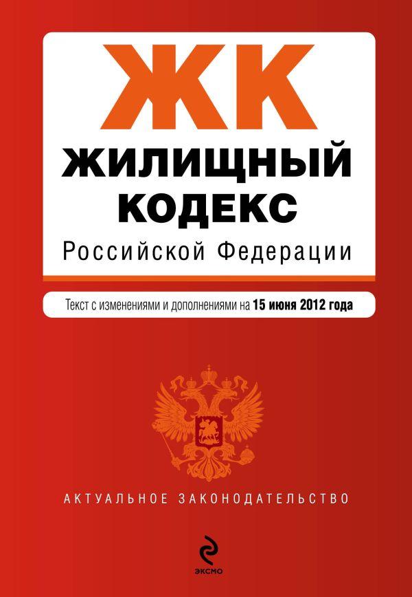 Жилищный кодекс Российской Федерации : текст с изм. и доп. на 15 июня 2012 г.