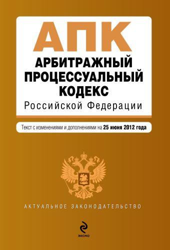 Арбитражный процессуальный кодекс Российской Федерации : текст с изм. и доп. на 25 июня 2012 г.