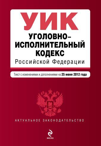 Уголовно-исполнительный кодекс Российской Федерации : текст с изм. и доп. на 25 июня 2012 г.