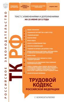 Трудовой кодекс Российской Федерации с комментариями : текст с изм. и доп. на 25 июня 2012 г.