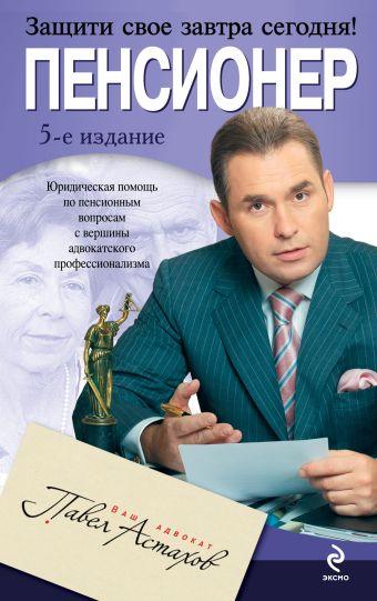 Пенсионер: юридическая помощь с вершины адвокатского профессионализма. 5-е изд. Астахов П.А.