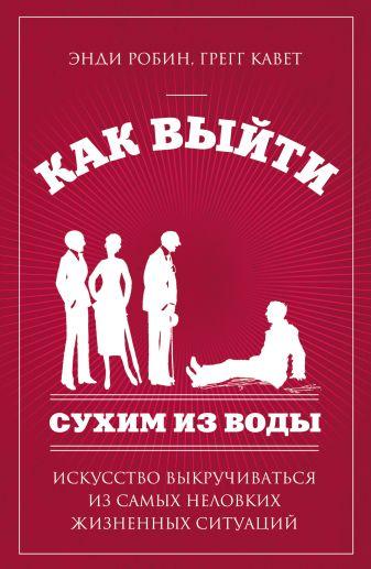 Э. Робин, Г. Кавет - Как выйти сухим из воды. Искусство выкручиваться из самых неловких жизненных ситуаций обложка книги