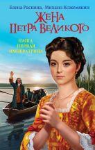 Раскина Е.Ю., Кожемякин М.В. - Жена Петра Великого. Наша первая Императрица' обложка книги