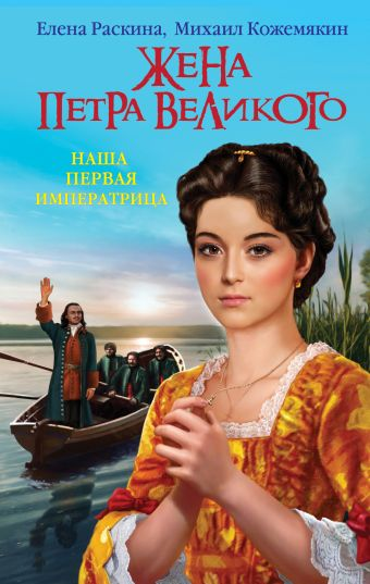 Жена Петра Великого. Наша первая Императрица Раскина Е.Ю., Кожемякин М.В.