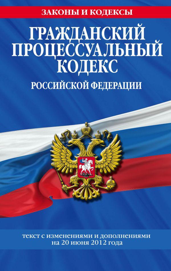 Гражданский процессуальный кодекс Российской Федерации : текст с изм. и доп. на 20 июня 2012 г.