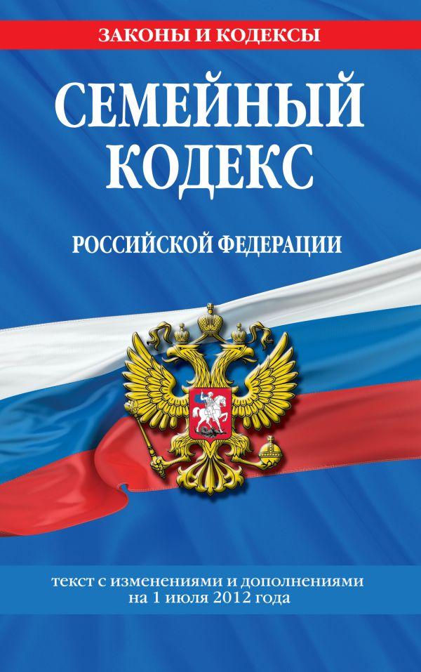 Семейный кодекс Российской Федерации : текст с изм. и доп. на 1 июля 2012 г.