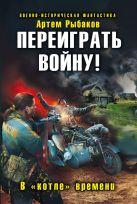Рыбаков А. - Переиграть войну! В «котле» времени' обложка книги