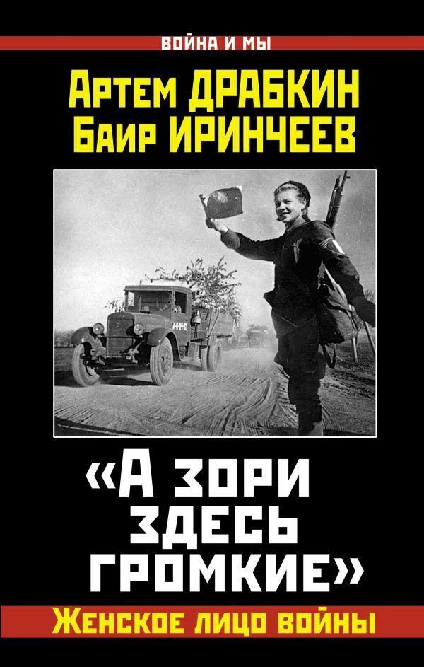 «А зори здесь громкие». Женское лицо войны Драбкин А., Иринчеев Б.