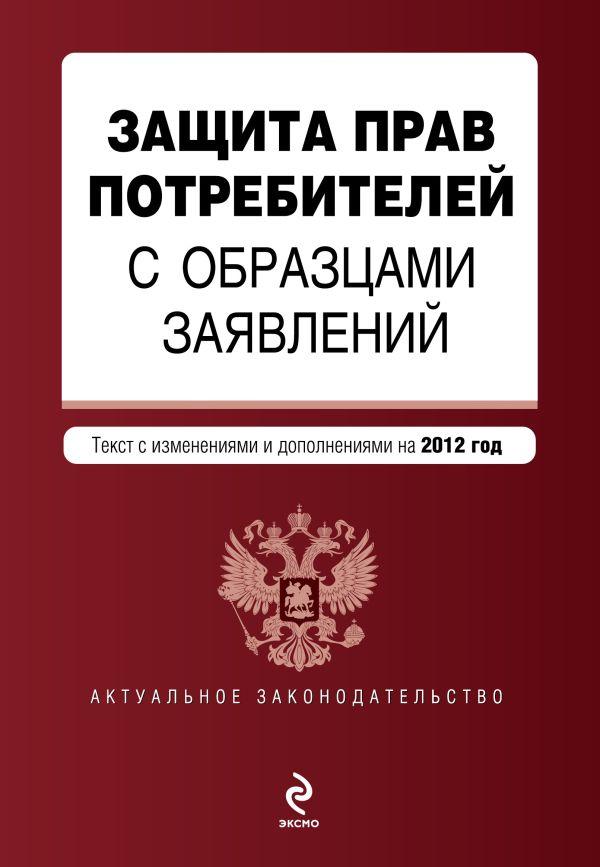 Защита прав потребителей с образцами заявлений: текст с изм. и доп. на 2012 год