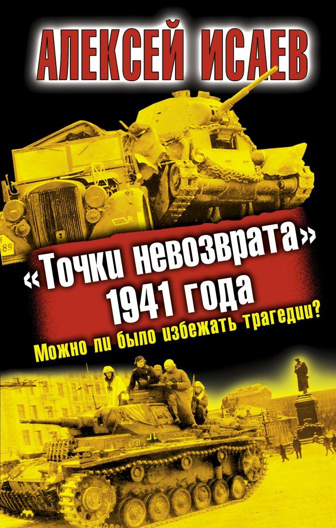 Исаев А.В. - «Точки невозврата» 1941 года. Можно ли было избежать трагедии? обложка книги