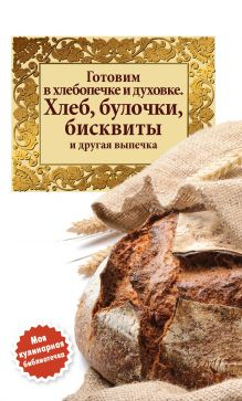 Готовим в хлебопечке и духовке. Хлеб, булочки, бисквиты и другая выпечка