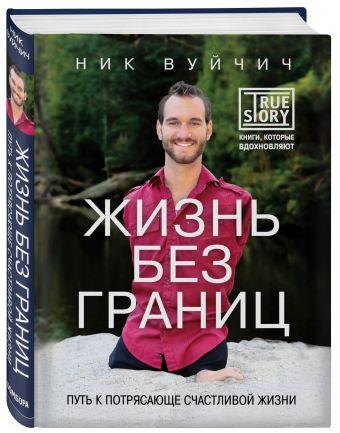 Жизнь без границ. Путь к потрясающе счастливой жизни Ник Вуйчич