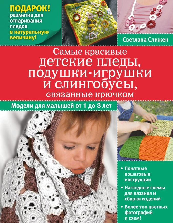 Светлана Слижен - Самые красивые детские пледы, подушки-игрушки и слингобусы, связанные крючком обложка книги