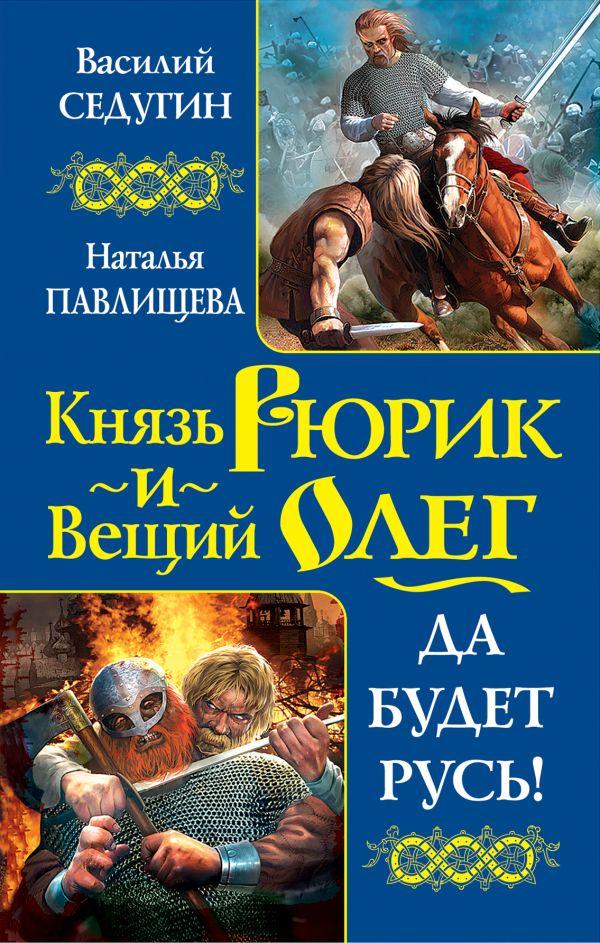 Князь Рюрик и Вещий Олег. Да будет Русь! Седугин В.И., Павлищева Н.П.